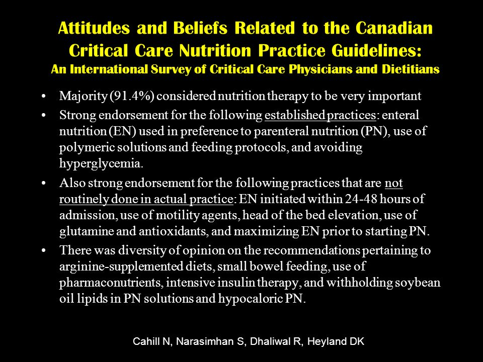 Attitudes and Beliefs Related to the Canadian Critical Care Nutrition Practice Guidelines: An International Survey of Critical Care Physicians and Dietitians Majority (91.4%) considered nutrition therapy to be very important Strong endorsement for the following established practices: enteral nutrition (EN) used in preference to parenteral nutrition (PN), use of polymeric solutions and feeding protocols, and avoiding hyperglycemia.