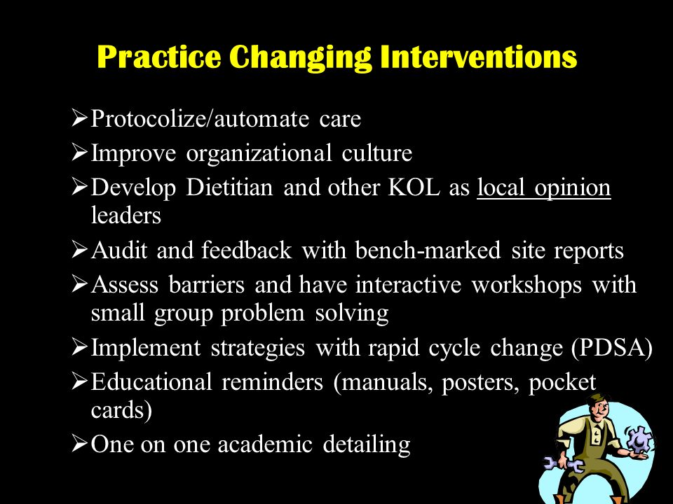 Protocolize/automate care Improve organizational culture Develop Dietitian and other KOL as local opinion leaders Audit and feedback with bench-marked