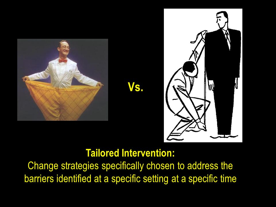 Vs. Tailored Intervention: Change strategies specifically chosen to address the barriers identified at a specific setting at a specific time