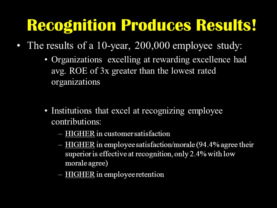 Recognition Produces Results! The results of a 10-year, 200,000 employee study: Organizations excelling at rewarding excellence had avg. ROE of 3x gre