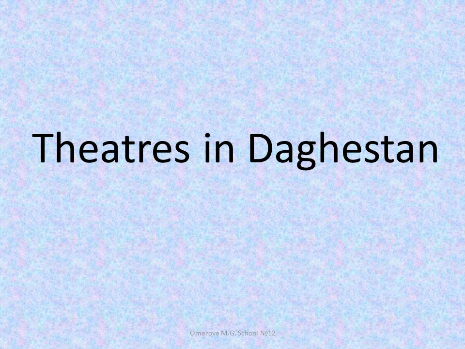 Theatres in Daghestan Omarova M.G. School 12