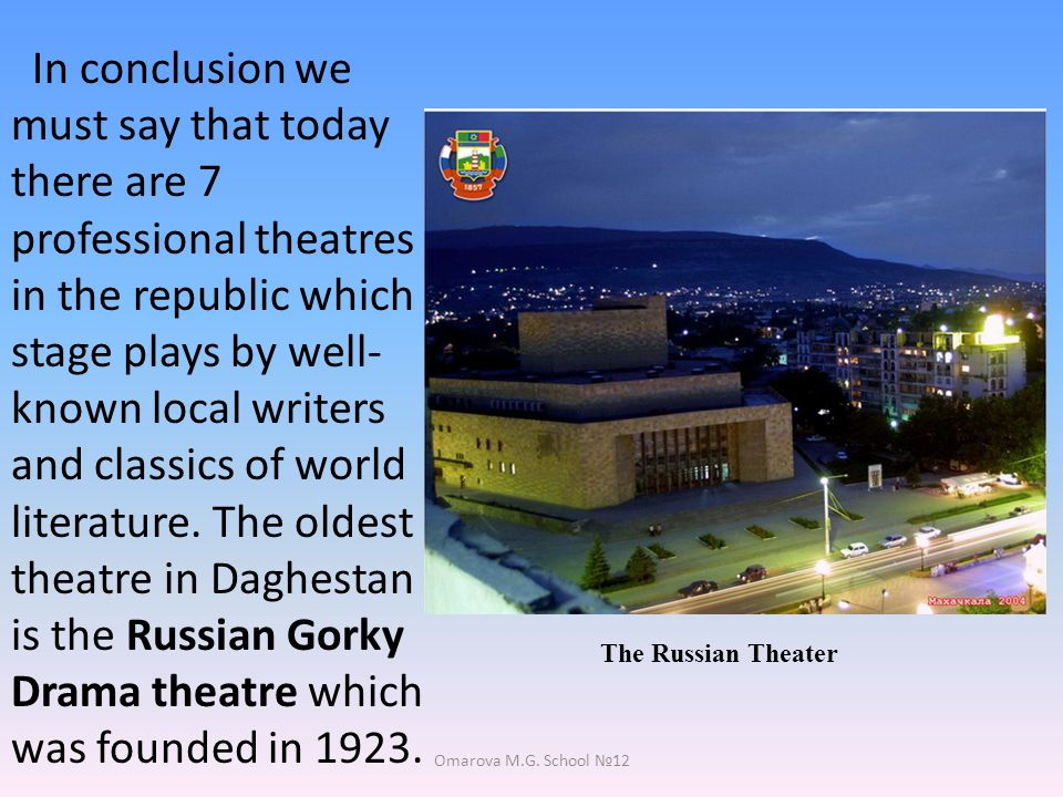 In conclusion we must say that today there are 7 professional theatres in the republic which stage plays by well- known local writers and classics of world literature.