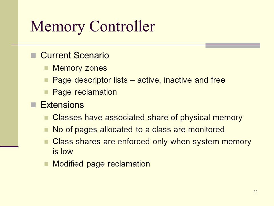 11 Memory Controller Current Scenario Memory zones Page descriptor lists – active, inactive and free Page reclamation Extensions Classes have associated share of physical memory No of pages allocated to a class are monitored Class shares are enforced only when system memory is low Modified page reclamation