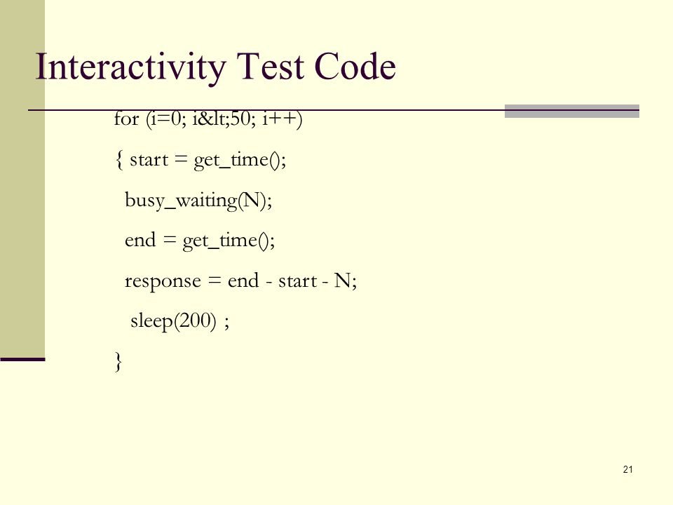 21 for (i=0; i<50; i++) { start = get_time(); busy_waiting(N); end = get_time(); response = end - start - N; sleep(200) ; } Interactivity Test Code