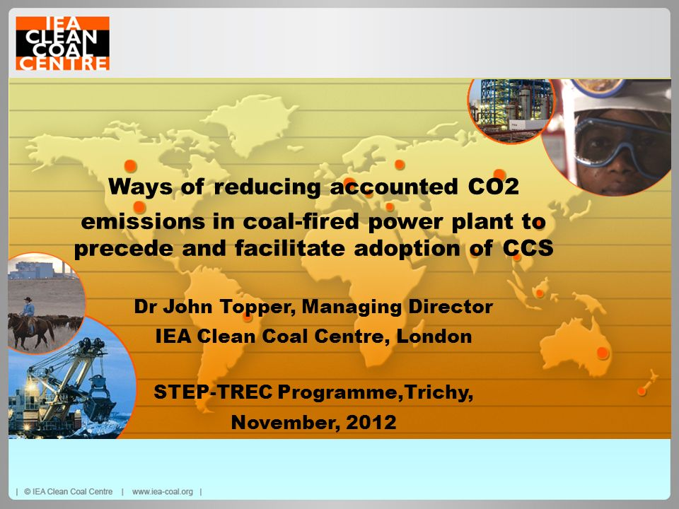 Ways of reducing accounted CO2 emissions in coal-fired power plant to precede and facilitate adoption of CCS Dr John Topper, Managing Director IEA Cle