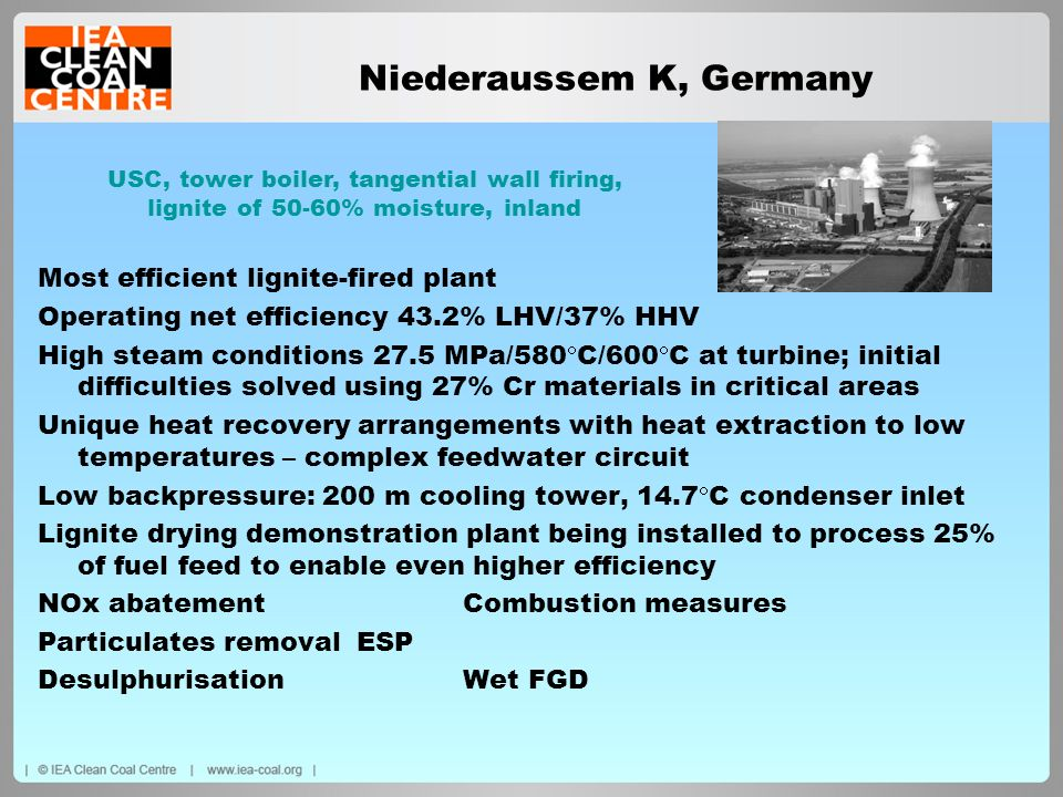 Niederaussem K, Germany Most efficient lignite-fired plant Operating net efficiency 43.2% LHV/37% HHV High steam conditions 27.5 MPa/580 C/600 C at tu