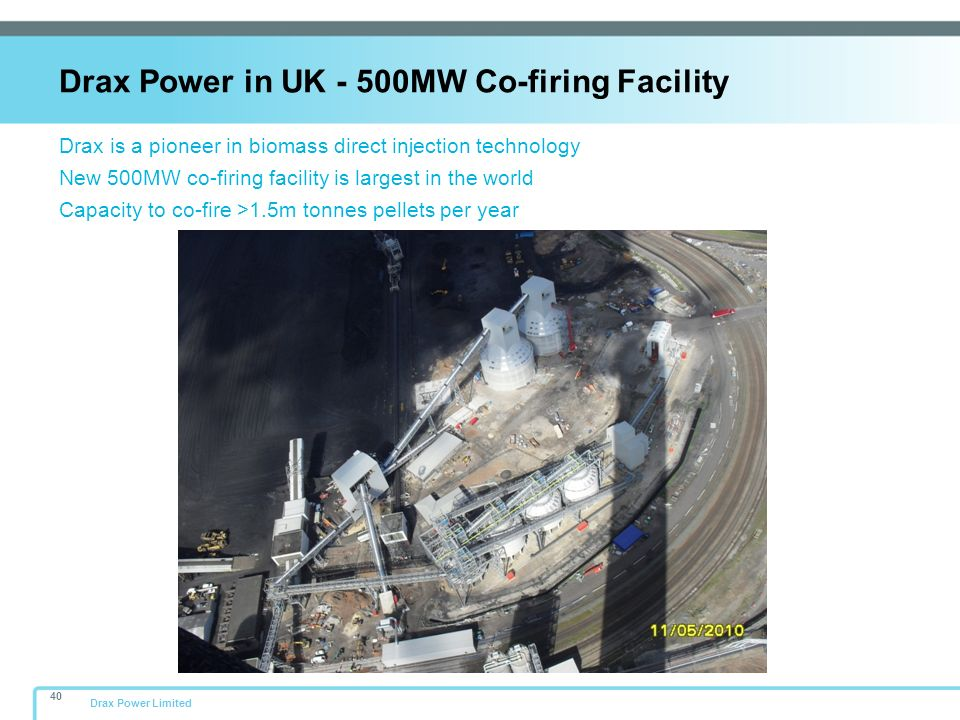 Drax Power Limited Drax is a pioneer in biomass direct injection technology New 500MW co-firing facility is largest in the world Capacity to co-fire >