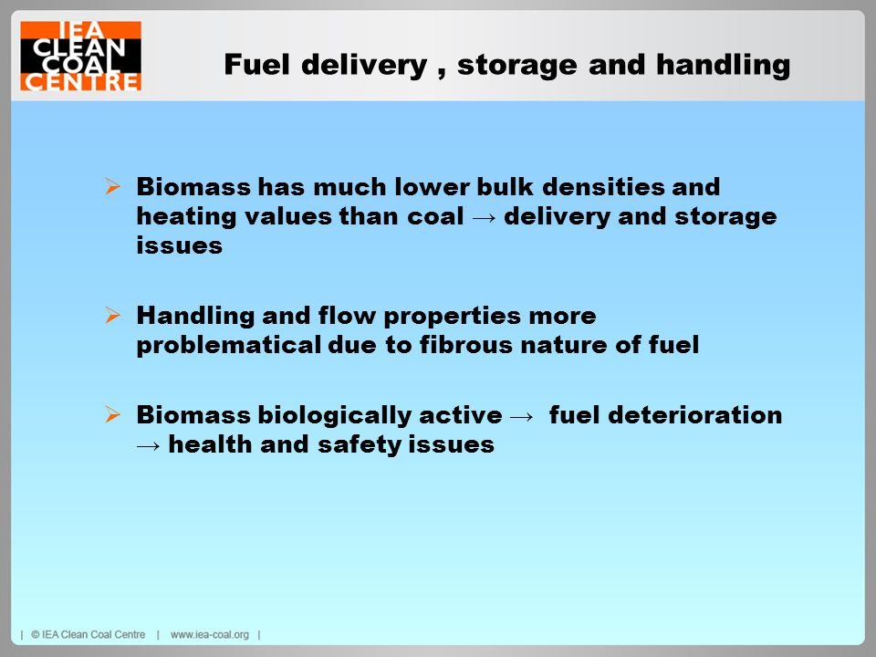Fuel delivery, storage and handling Biomass has much lower bulk densities and heating values than coal delivery and storage issues Handling and flow p