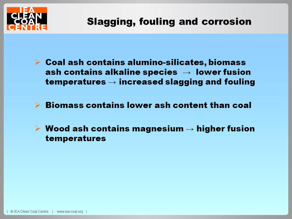 Slagging, fouling and corrosion Coal ash contains alumino-silicates, biomass ash contains alkaline species lower fusion temperatures increased slaggin