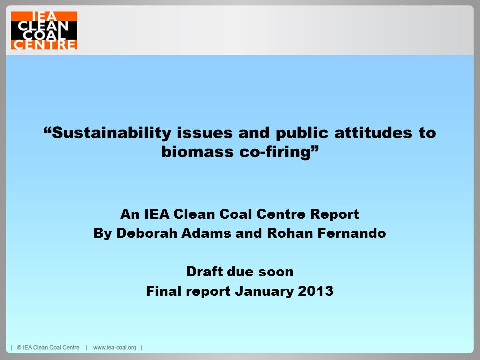 Sustainability issues and public attitudes to biomass co-firing An IEA Clean Coal Centre Report By Deborah Adams and Rohan Fernando Draft due soon Fin