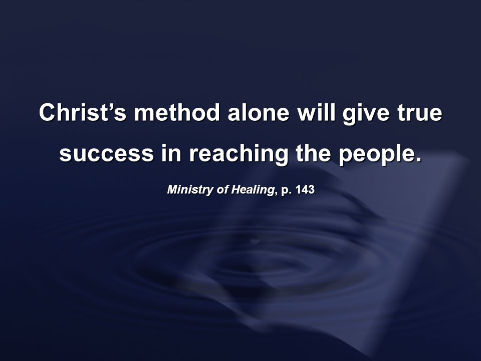 Christs method alone will give true success in reaching the people. Ministry of Healing, p. 143