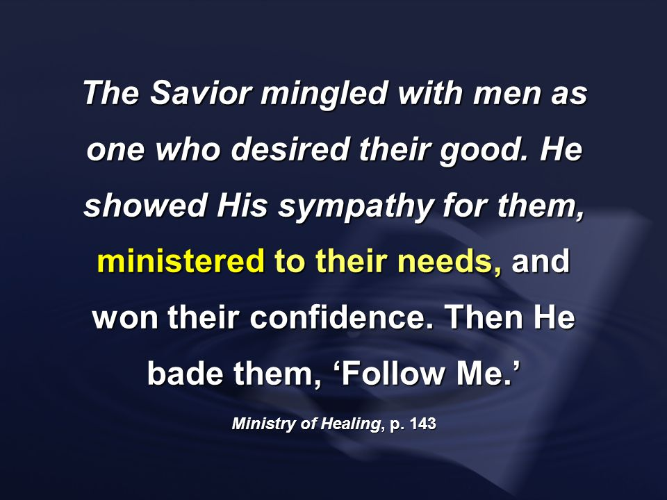 The Savior mingled with men as one who desired their good. He showed His sympathy for them, ministered to their needs, and won their confidence. Then