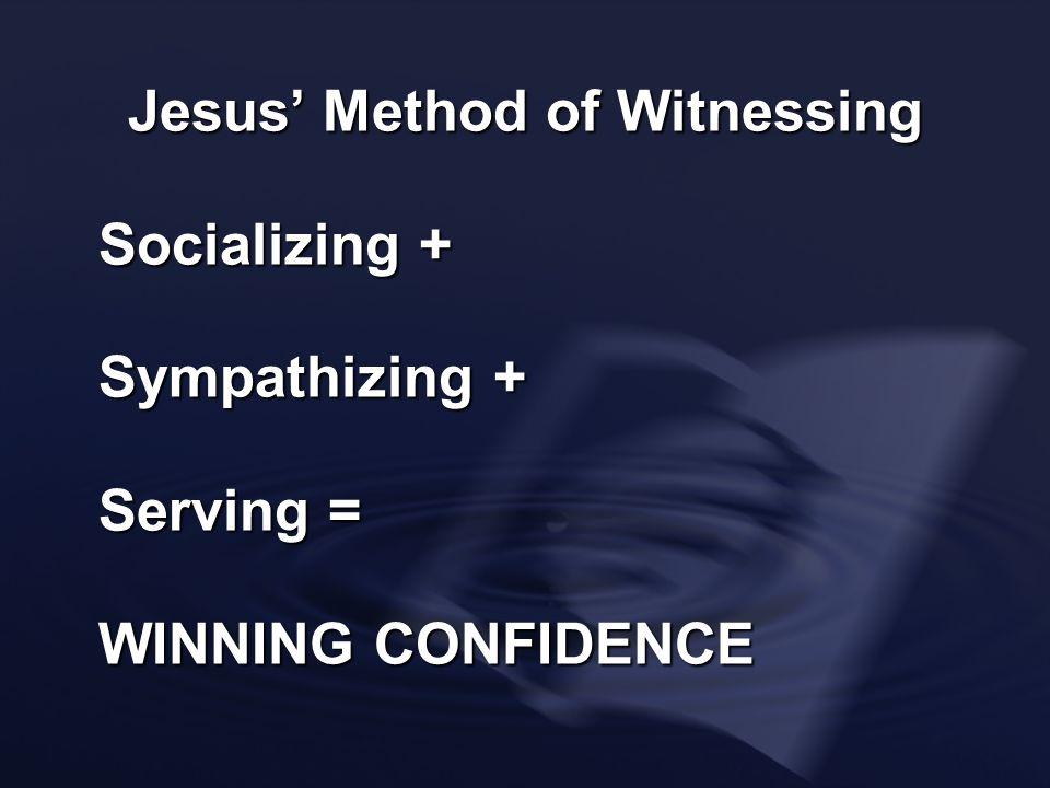 Jesus Method of Witnessing Socializing + Sympathizing + Serving = WINNING CONFIDENCE