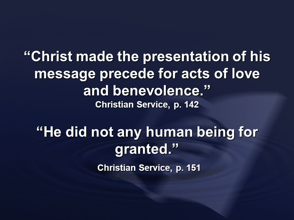 Christ made the presentation of his message precede for acts of love and benevolence. Christian Service, p. 142 He did not any human being for granted