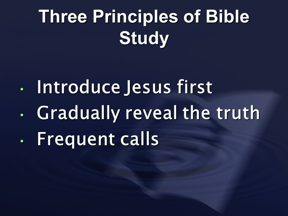 Three Principles of Bible Study Introduce Jesus first Introduce Jesus first Gradually reveal the truth Gradually reveal the truth Frequent calls Frequ