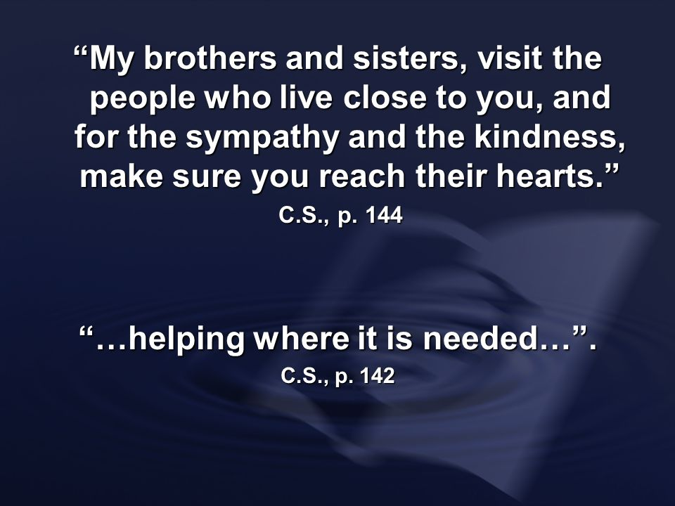 My brothers and sisters, visit the people who live close to you, and for the sympathy and the kindness, make sure you reach their hearts. C.S., p. 144