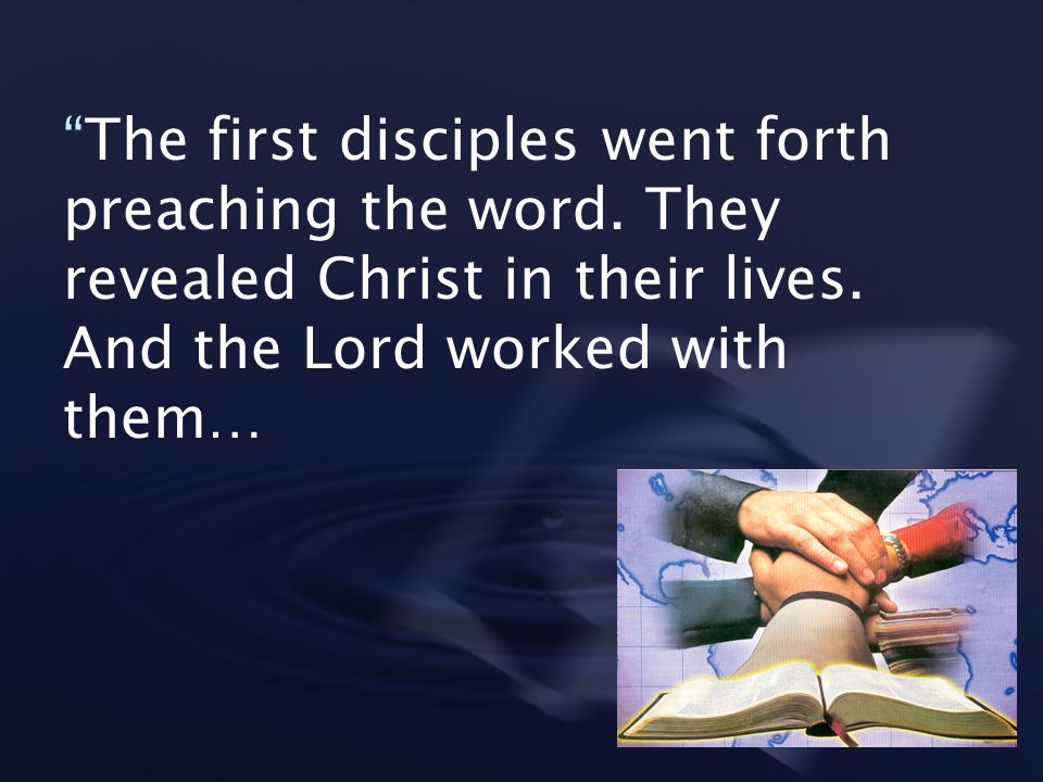 The first disciples went forth preaching the word. They revealed Christ in their lives. And the Lord worked with them…