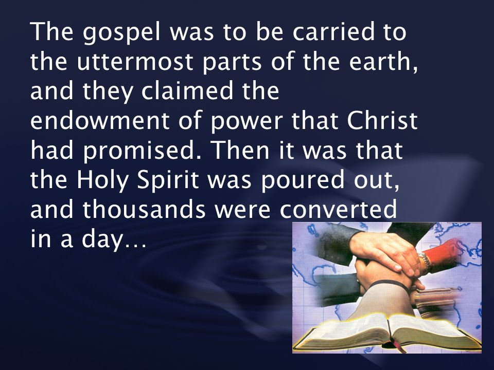 The gospel was to be carried to the uttermost parts of the earth, and they claimed the endowment of power that Christ had promised. Then it was that t