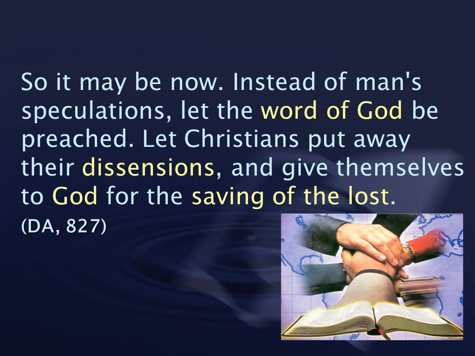 So it may be now. Instead of man's speculations, let the word of God be preached. Let Christians put away their dissensions, and give themselves to Go