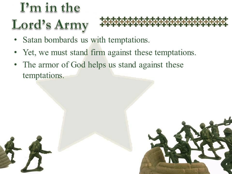 Satan bombards us with temptations. Yet, we must stand firm against these temptations. The armor of God helps us stand against these temptations.