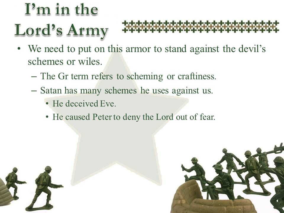 We need to put on this armor to stand against the devils schemes or wiles. – The Gr term refers to scheming or craftiness. – Satan has many schemes he