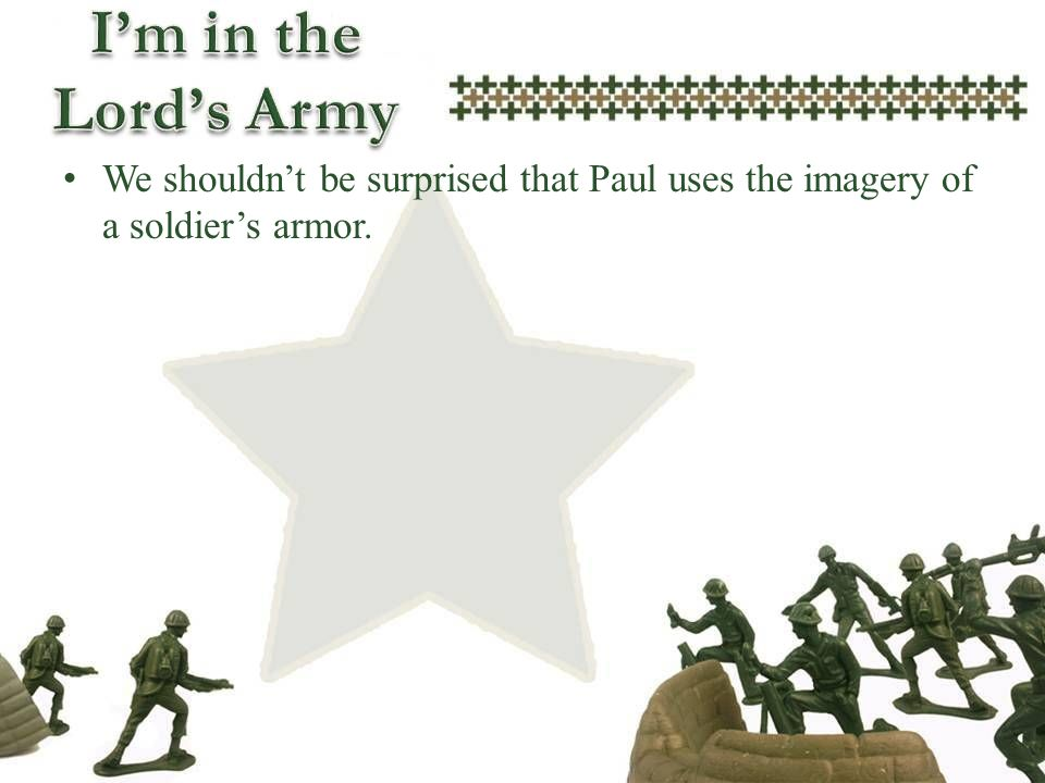 We shouldnt be surprised that Paul uses the imagery of a soldiers armor.