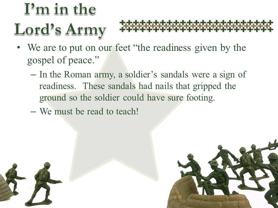 We are to put on our feet the readiness given by the gospel of peace. – In the Roman army, a soldiers sandals were a sign of readiness. These sandals