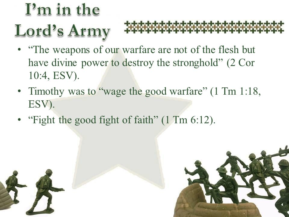 The weapons of our warfare are not of the flesh but have divine power to destroy the stronghold (2 Cor 10:4, ESV). Timothy was to wage the good warfar