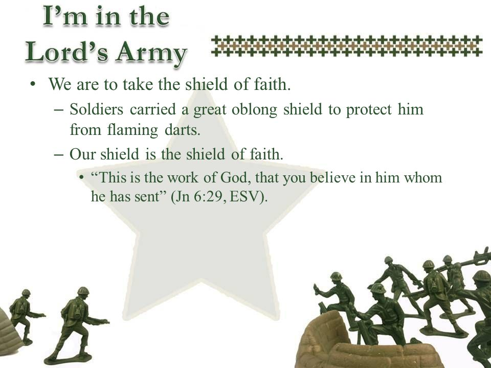 We are to take the shield of faith. – Soldiers carried a great oblong shield to protect him from flaming darts. – Our shield is the shield of faith. T