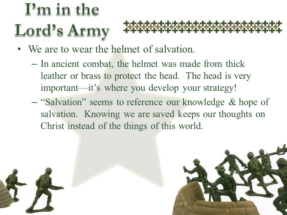 We are to wear the helmet of salvation. – In ancient combat, the helmet was made from thick leather or brass to protect the head. The head is very imp