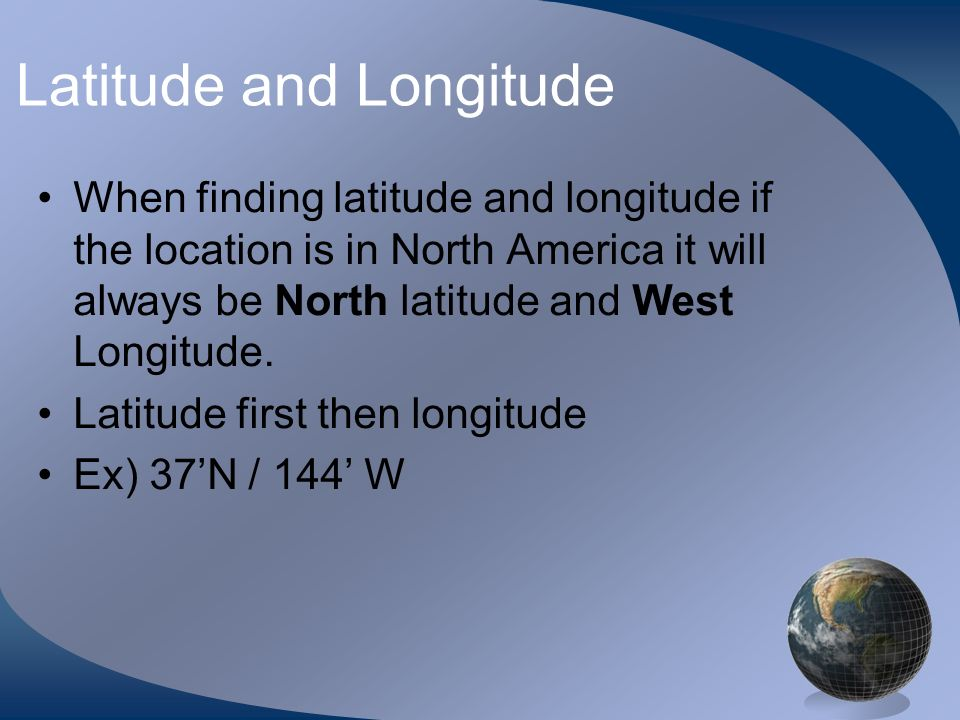 Latitude and Longitude When finding latitude and longitude if the location is in North America it will always be North latitude and West Longitude. La