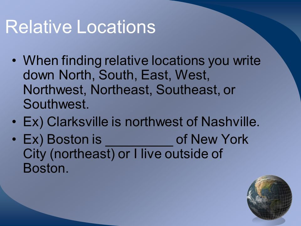 Relative Locations When finding relative locations you write down North, South, East, West, Northwest, Northeast, Southeast, or Southwest. Ex) Clarksv