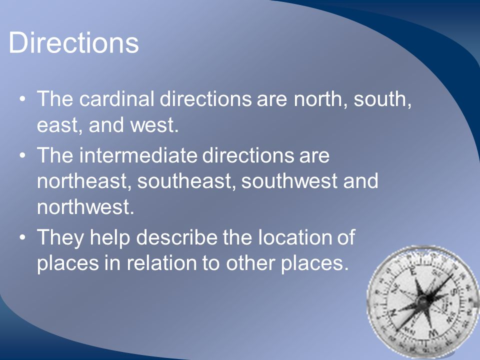 Directions The cardinal directions are north, south, east, and west. The intermediate directions are northeast, southeast, southwest and northwest. Th