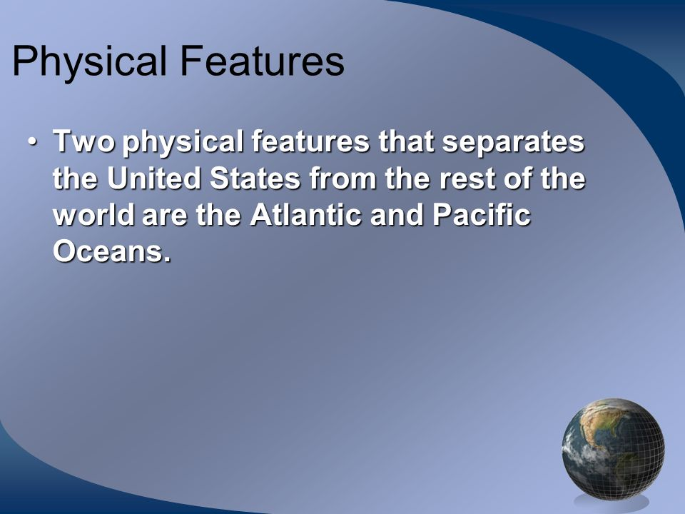 Physical Features Two physical features that separates the United States from the rest of the world are the Atlantic and Pacific Oceans.Two physical f