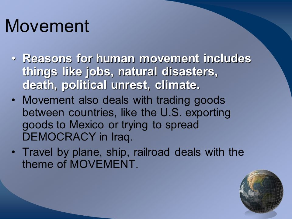 Movement Reasons for human movement includes things like jobs, natural disasters, death, political unrest, climate.Reasons for human movement includes