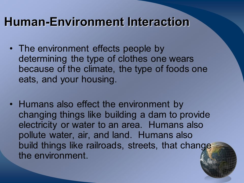 Human-Environment Interaction The environment effects people by determining the type of clothes one wears because of the climate, the type of foods on