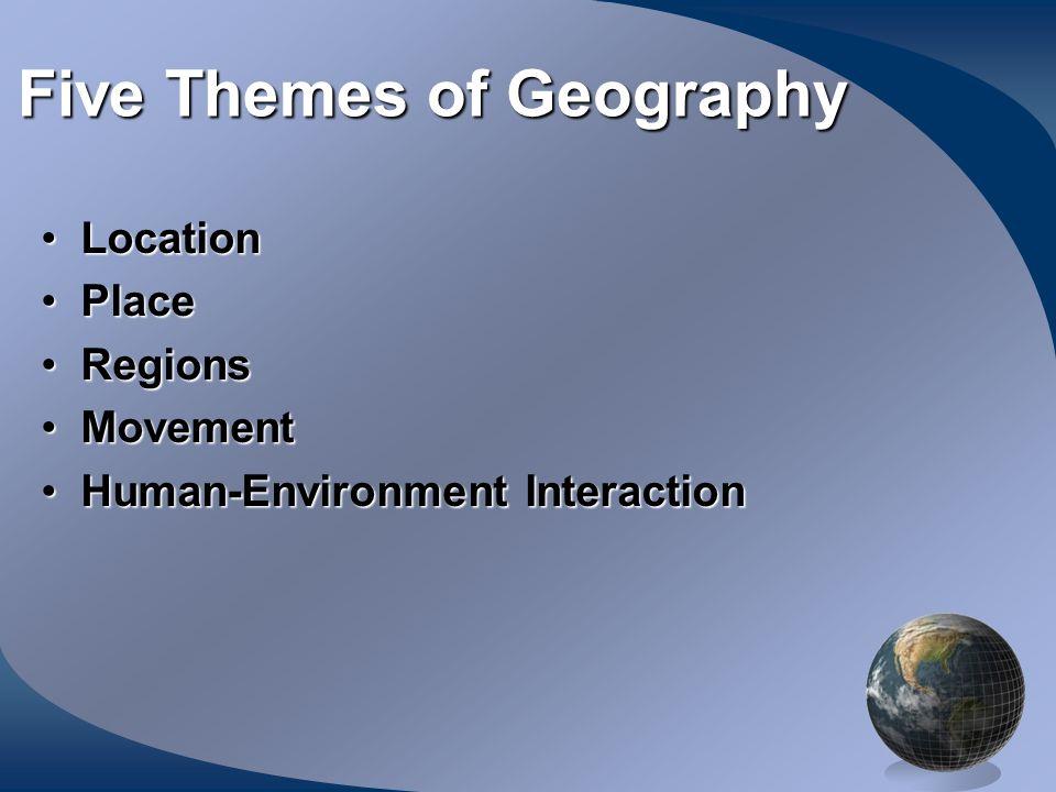 Five Themes of Geography LocationLocation PlacePlace RegionsRegions MovementMovement Human-Environment InteractionHuman-Environment Interaction