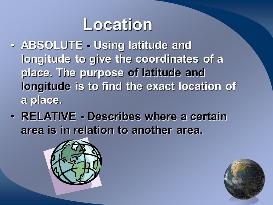 Location ABSOLUTE - Using latitude and longitude to give the coordinates of a place. The purpose of latitude and longitude is to find the exact locati