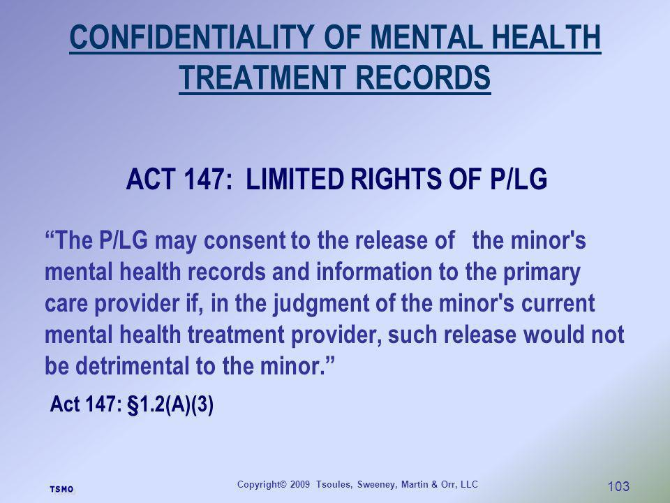 Copyright© 2009 Tsoules, Sweeney, Martin & Orr, LLC 103 CONFIDENTIALITY OF MENTAL HEALTH TREATMENT RECORDS ACT 147: LIMITED RIGHTS OF P/LG The P/LG ma