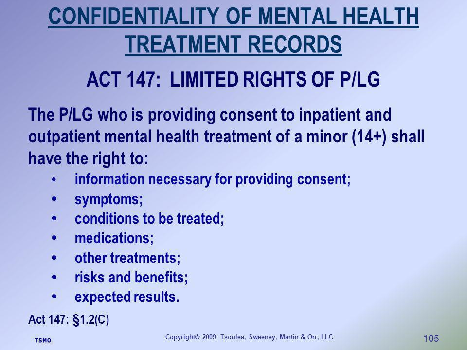 Copyright© 2009 Tsoules, Sweeney, Martin & Orr, LLC 105 CONFIDENTIALITY OF MENTAL HEALTH TREATMENT RECORDS ACT 147: LIMITED RIGHTS OF P/LG The P/LG wh