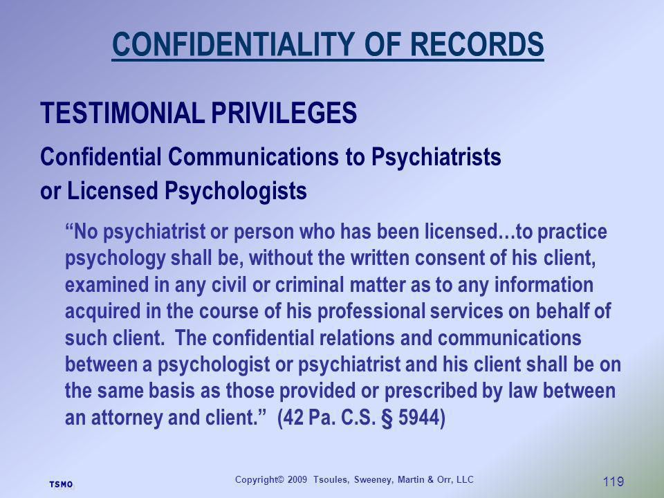 Copyright© 2009 Tsoules, Sweeney, Martin & Orr, LLC 119 CONFIDENTIALITY OF RECORDS TESTIMONIAL PRIVILEGES Confidential Communications to Psychiatrists