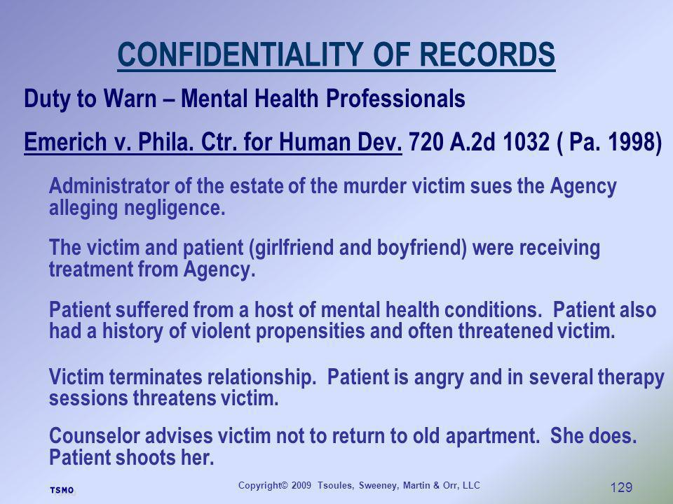 Copyright© 2009 Tsoules, Sweeney, Martin & Orr, LLC 129 CONFIDENTIALITY OF RECORDS Duty to Warn – Mental Health Professionals Emerich v. Phila. Ctr. f