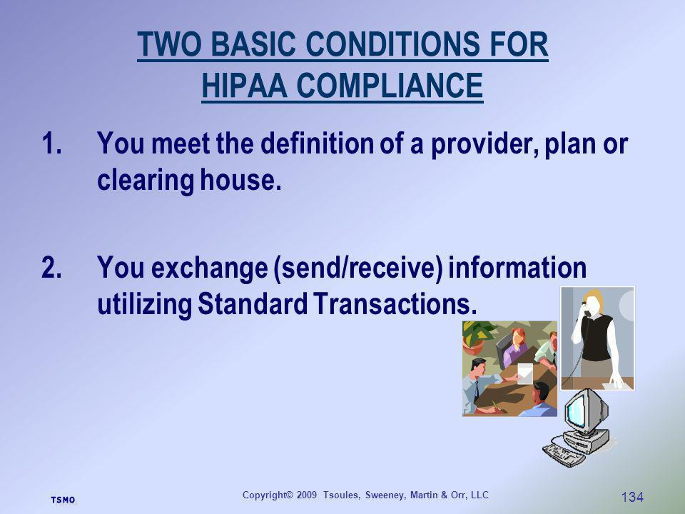 Copyright© 2009 Tsoules, Sweeney, Martin & Orr, LLC 134 TWO BASIC CONDITIONS FOR HIPAA COMPLIANCE 1.You meet the definition of a provider, plan or cle