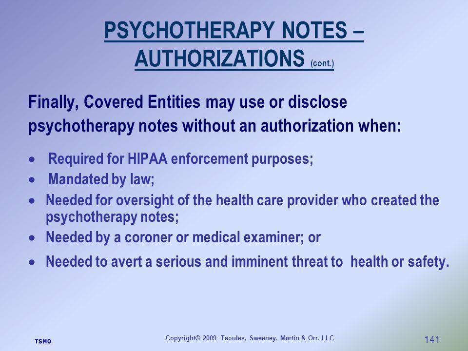 Copyright© 2009 Tsoules, Sweeney, Martin & Orr, LLC 141 PSYCHOTHERAPY NOTES – AUTHORIZATIONS (cont.) Finally, Covered Entities may use or disclose psy