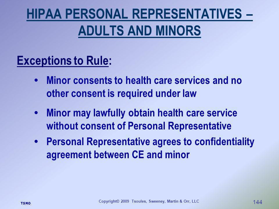 Copyright© 2009 Tsoules, Sweeney, Martin & Orr, LLC 144 HIPAA PERSONAL REPRESENTATIVES – ADULTS AND MINORS Exceptions to Rule: Minor consents to healt