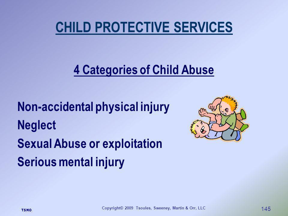Copyright© 2009 Tsoules, Sweeney, Martin & Orr, LLC 145 CHILD PROTECTIVE SERVICES 4 Categories of Child Abuse Non-accidental physical injury Neglect S