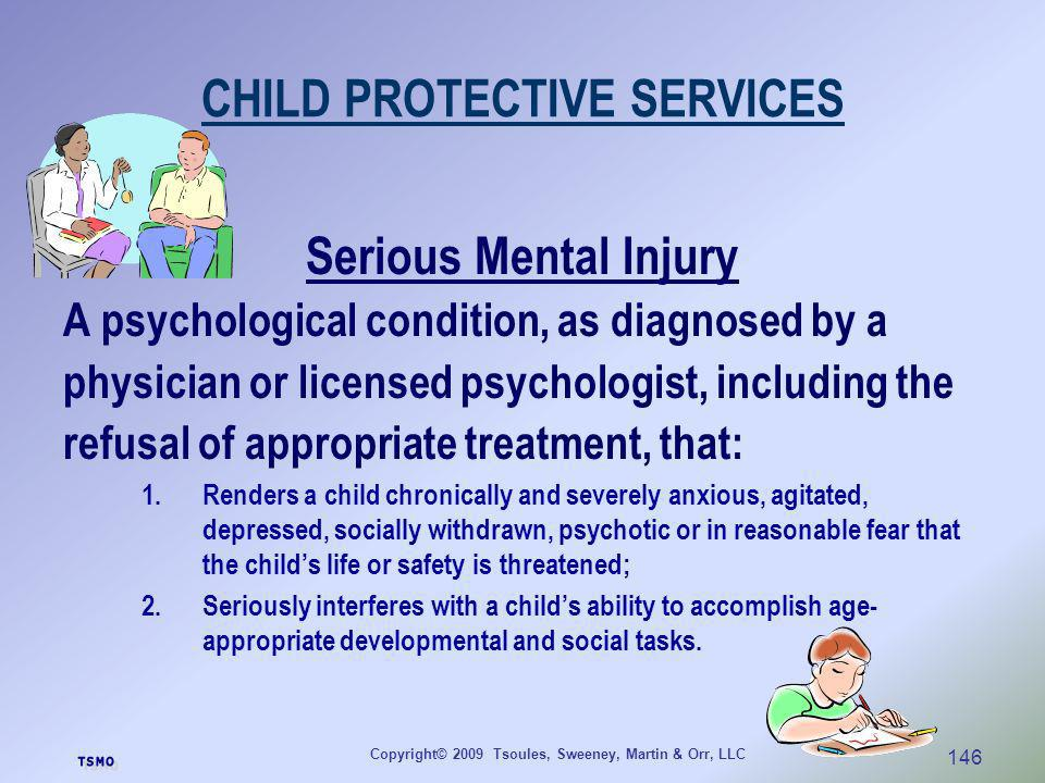 Copyright© 2009 Tsoules, Sweeney, Martin & Orr, LLC 146 CHILD PROTECTIVE SERVICES Serious Mental Injury A psychological condition, as diagnosed by a p