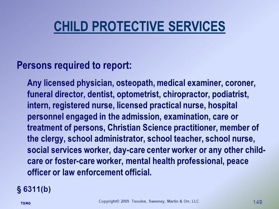 Copyright© 2009 Tsoules, Sweeney, Martin & Orr, LLC 149 CHILD PROTECTIVE SERVICES Persons required to report: Any licensed physician, osteopath, medic