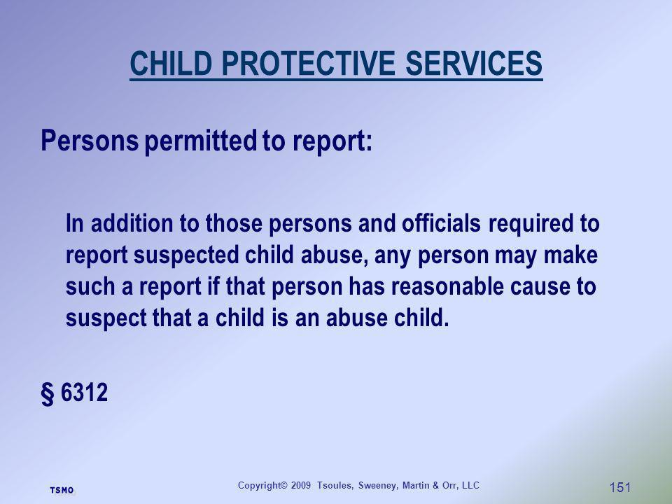 Copyright© 2009 Tsoules, Sweeney, Martin & Orr, LLC 151 CHILD PROTECTIVE SERVICES Persons permitted to report: In addition to those persons and offici