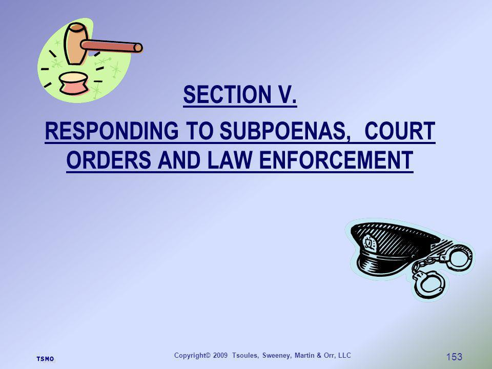 Copyright© 2009 Tsoules, Sweeney, Martin & Orr, LLC 153 SECTION V. RESPONDING TO SUBPOENAS, COURT ORDERS AND LAW ENFORCEMENT